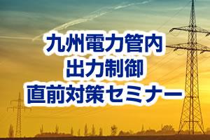 九州電力管内 出力制御直前対策セミナー
